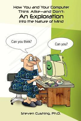 How You and Your Computer Think Alike-And Dont: An Exploration Into the Nature of Mind  by  Steven Cushing