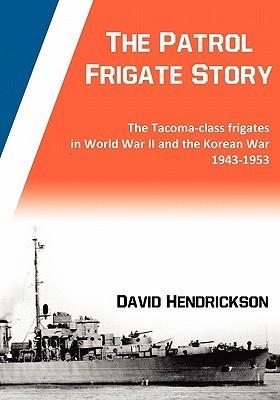 The Patrol Frigate Story - The Tacoma-Class Frigates in World War II and the Korean War 1943-1953 David Hendrickson