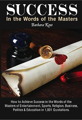 Success in the Words of the Masters in 1001 Quotations: How to Achieve Success in the Words of the Masters of Entertainment, Sports, Religion, Business, Politics, & Education  by  Barbara Kent