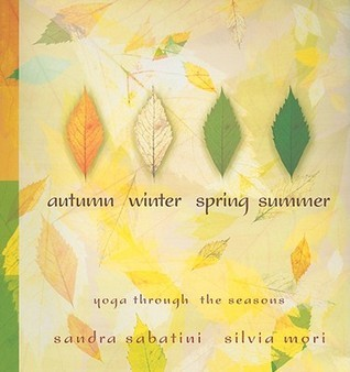 Autumn, Winter, Spring, Summer: Yoga Through the Seasons  by  Sandra Sabatini