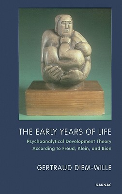 The Early Years of Life: Psychoanalytical Development Theory According to Freud, Klein, and Bion  by  Gertraud Diem-Wille