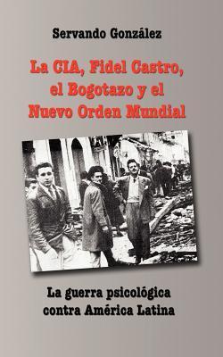 La CIA, Fidel Castro, El Bogotazo y El Nuevo Orden Mundial Servando González