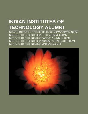 Indian Institutes of Technology Alumni: Indian Institute of Technology Bombay Alumni, Indian Institute of Technology Delhi Alumni  by  Source Wikipedia