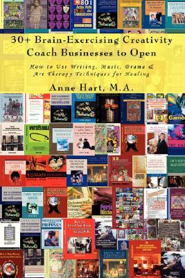 30+ Brain-Exercising Creativity Coach Businesses to Open: How to Use Writing, Music, Drama & Art Therapy Techniques for Healing  by  Anne Hart