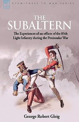 The Subaltern: The Experiences of an Officer of the 85th Light Infantry During the Peninsular War  by  G.R. Gleig