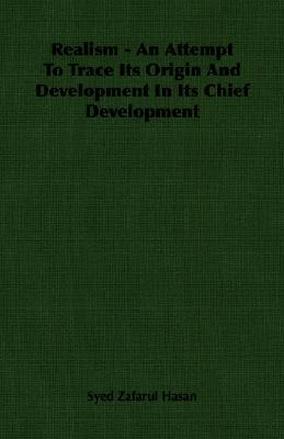 Realism - An Attempt to Trace Its Origin and Development in Its Chief Development  by  Syed Zafarul Hasan