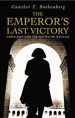 The Emperors Last Victory: Napoleon and the Battle of Wagram  by  Gunther E. Rothenberg