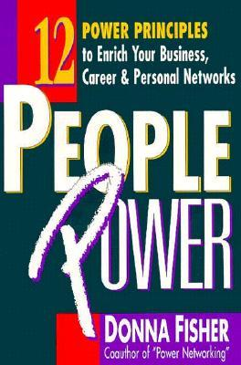 People Power: 12 Power Principles to Enrich Your Business, Career and Personal Networks  by  Donna Fisher