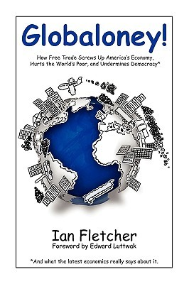 Globaloney: How Free Trade Screws Up Americas Economy, Hurts the Worlds Poor, and Undermines Democracy Ian Fletcher