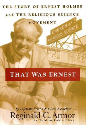 That Was Ernest: The Story of Ernest Holmes and the Religious Science Movement  by  Reginald C. Armor
