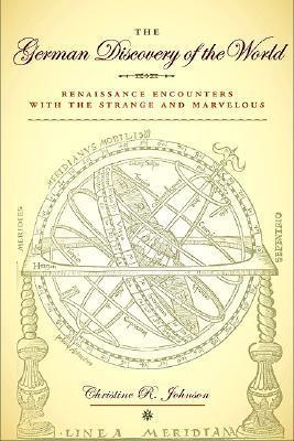 The German Discovery of the World: Renaissance Encounters with the Strange and Marvelous Christine R. Johnson