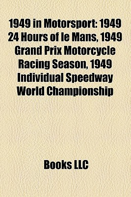 1949 in Motorsport: 1949 24 Hours of le Mans, 1949 Grand Prix Motorcycle Racing Season, 1949 Individual Speedway World Championship Books LLC