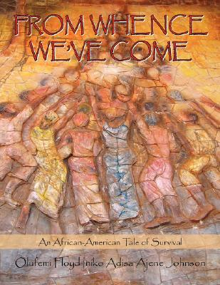 From Whence Weve Come: An African-American Tale of Survival Olufemi Floyd Iniko Adisa Ajene Johnson