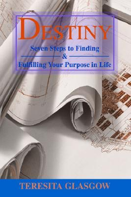 DESTINY: Seven Steps to Finding & Fulfilling Your Purpose in Life  by  Teresita Glasgow