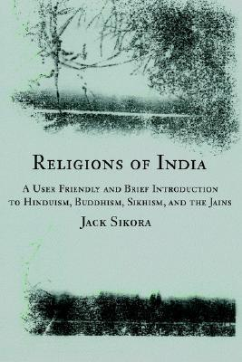 Religions of India: A User Friendly and Brief Introduction to Hinduism, Buddhism, Sikhism, and the Jains  by  Jack Sikora