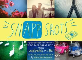 SnApp Shots: How to Take Great Pictures with Smartphones and Apps Adam Bronkhorst