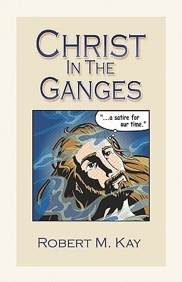 Christ in the Ganges: A Satire for Our Time  by  Robert M. Kay