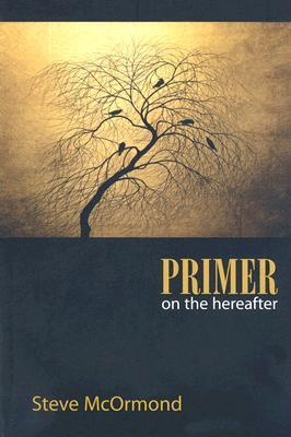 Primer on the Hereafter  by  Steve McOrmond