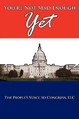 Youre Not Mad Enough Yet  by  LLC The Peoples Voice to Congress