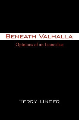 Beneath Valhalla: Opinions of an Iconoclast Terry Unger