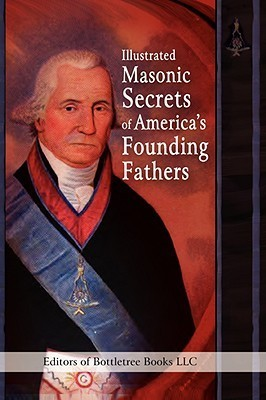 Illustrated Masonic Secrets of Americas Founding Fathers  by  BottleTree Books
