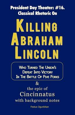 Killing Abraham Lincoln: Who Turned His Nations Defeat Into Victory in the Battle of Five Forks, & the Story of Cincinnatus with Background Notes  by  Festus Ogunbitan