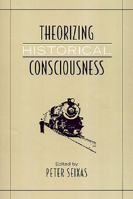 Theorizing Historical Consciousness Peter Seixas