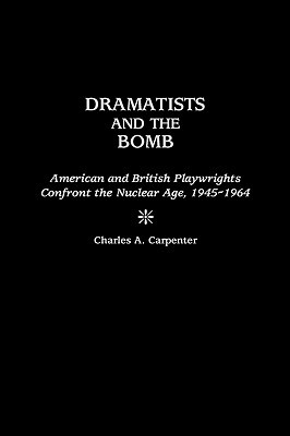 Dramatists and the Bomb: American and British Playwrights Confront the Nuclear Age, 1945-1964 Charles A. Carpenter