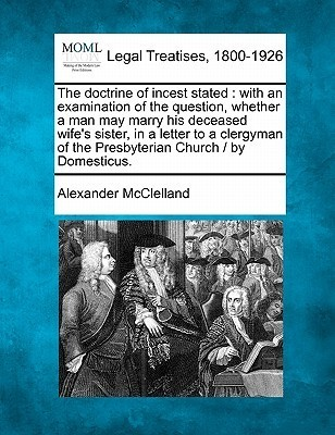 The Doctrine of Incest Stated: With an Examination of the Question, Whether a Man May Marry His Deceased Wifes Sister, in a Letter to a Clergyman of  by  Alexander McClelland