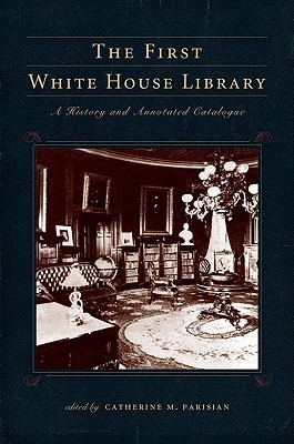 The First White House Library: A History and Annotated Catalogue  by  Catherine M. Parisian