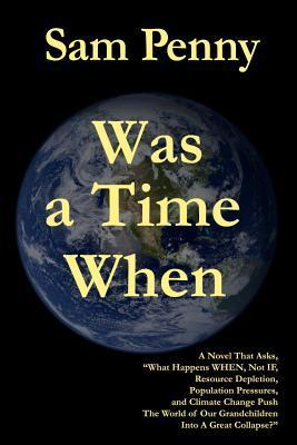 Was a Time When: A Novel That Asks, What Happens When, Not If, Resource Depletion, Population Pressures, and Climate Change Push the Wo  by  Sam Penny