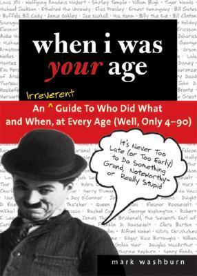 When I Was Your Age: An Irreverent Guide to Who Did What and When, at Every Age (Well, Only 4-90) Mark Washburn