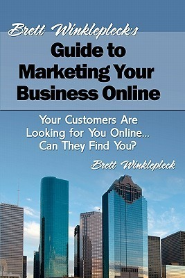 Brett Winkleplecks Guide to Marketing Your Business Online: Your Customers Are Looking for You Online... Can They Find You?  by  Brett Winklepleck