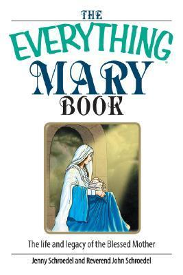 The Everything Mary Book: The Life and Legacy of the Blessed Mother Jenny Schroedel