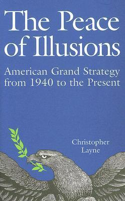 The Peace of Illusions: American Grand Strategy from 1940 to the Present Christopher Layne