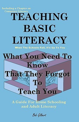 Teaching Basic Literacy: What You Need to Know That They Forgot to Teach You: A Guide for Home Schooling and Adult Literacy Bob Gilbert