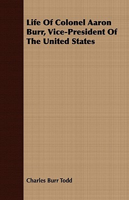 Life of Colonel Aaron Burr, Vice-President of the United States Charles Burr Todd