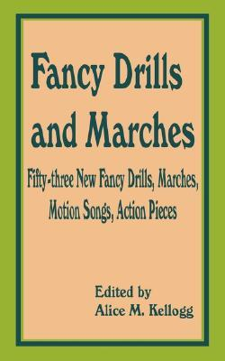 Fancy Drills and Marches: Fifty-Three New Fancy Drills, Marches Alice Maude Kellogg