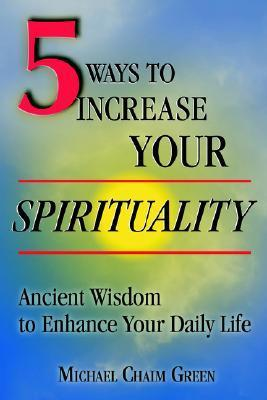 5 Ways to Increase Your Spirituality: Ancient Wisdom to Enhance Your Daily Life  by  Michael Chaim Green