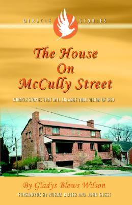The House on McCully Street: Miracle Stories That Will Enlarge Your Vision of God  by  Gladys Blews Wilson