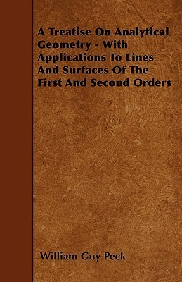 A Treatise on Analytical Geometry - With Applications to Lines and Surfaces of the First and Second Orders  by  William Guy Peck
