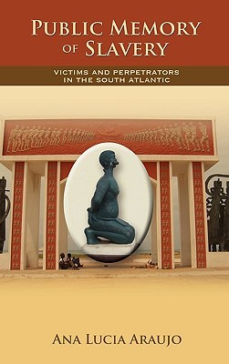 Public Memory of Slavery: Victims and Perpetrators in the South Atlantic  by  Ana Lucia Araujo