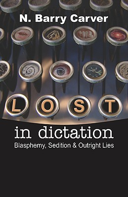 Lost in Dictation: Blasphemy, Sedition & Outright Lies  by  N. Barry Carver
