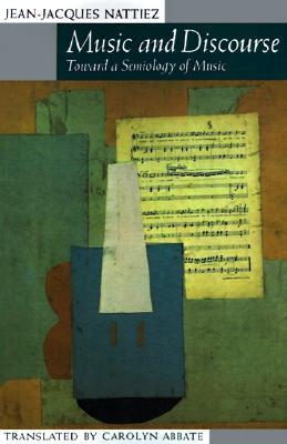 Music and Discourse: Toward a Semiology of Music  by  Jean-Jacques Nattiez