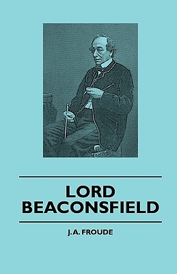 Lord Beaconsfield  by  James Anthony Froude