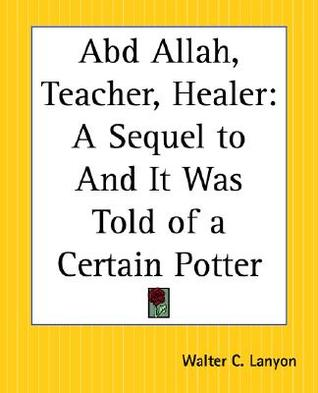 Abd Allah, Teacher, Healer: A Sequel to and It Was Told of a Certain Potter Walter C. Lanyon