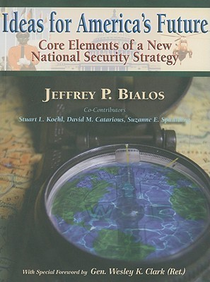 Ideas for Americas Future: Core Elements of a New National Security Strategy  by  Jeffrey P. Bialos