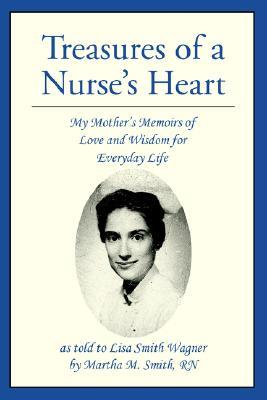 Treasures of a Nurses Heart: My Mothers Memoirs of Love and Wisdom for Everyday Life  by  Lisa S. Wagner