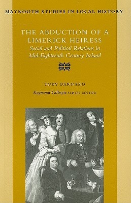 The Abduction of a Limerick Heiress: Social and Political Relations in Mid-Eighteenth Century Ireland  by  Tony Barnard