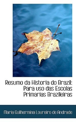 Resumo Da Historia Do Brazil: Para USO Das Escolas Primarias Brazileiras Maria Guilhermina Loureiro de Andrade